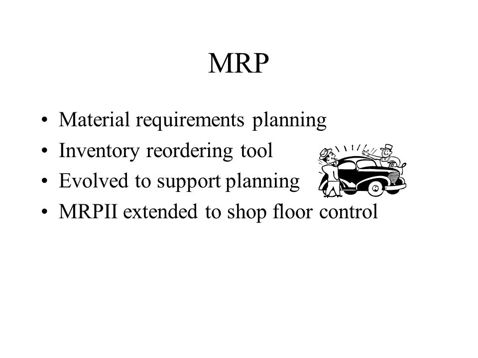 MRP Material requirements planning Inventory reordering tool Evolved to support planning MRPII extended to shop floor control