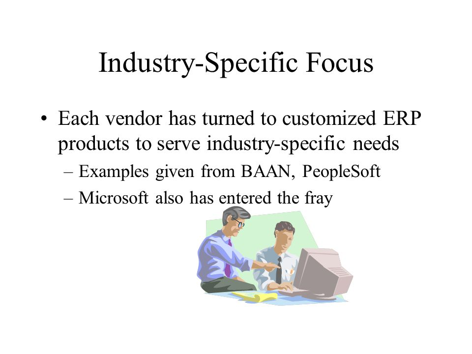 Industry-Specific Focus Each vendor has turned to customized ERP products to serve industry-specific needs –Examples given from BAAN, PeopleSoft –Microsoft also has entered the fray