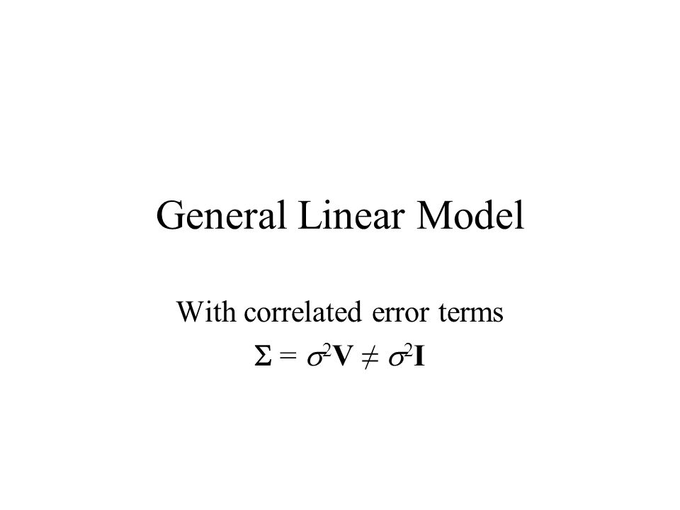 General Linear Model With correlated error terms  =  2 V ≠  2 I