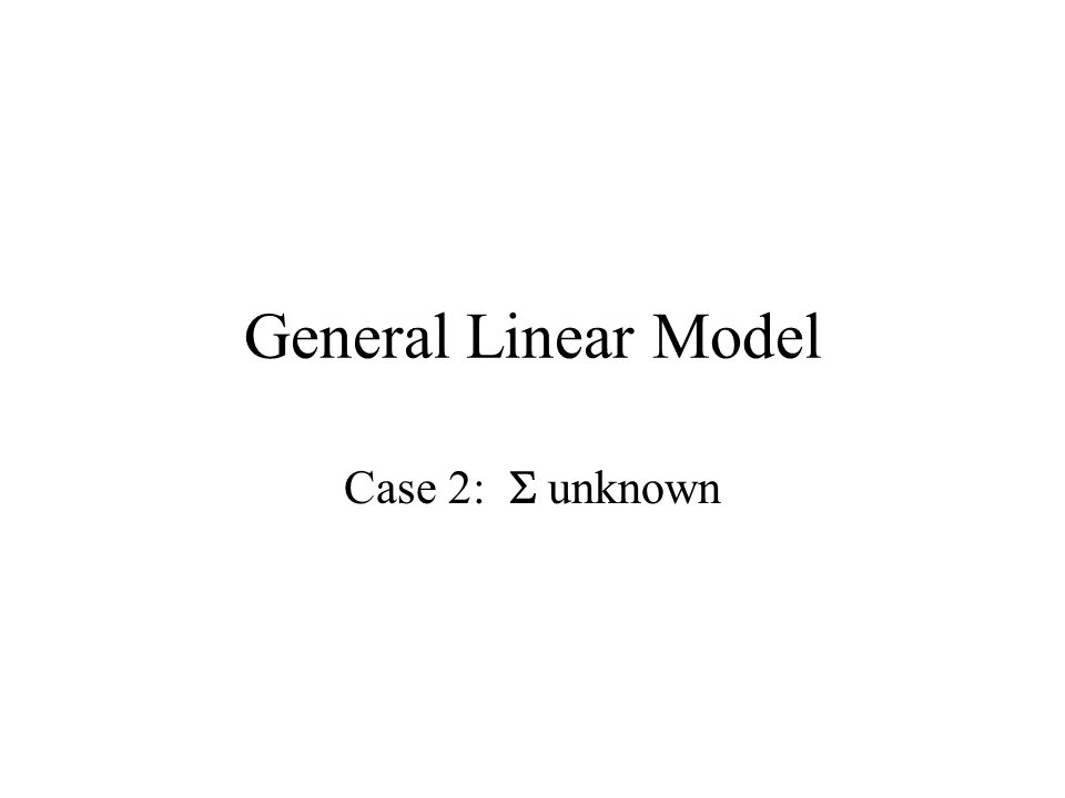 General Linear Model Case 2:  unknown