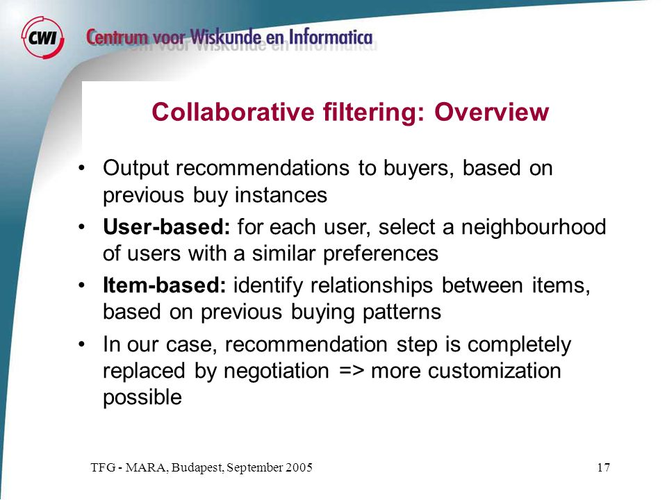 TFG - MARA, Budapest, September 200517 Collaborative filtering: Overview Output recommendations to buyers, based on previous buy instances User-based: for each user, select a neighbourhood of users with a similar preferences Item-based: identify relationships between items, based on previous buying patterns In our case, recommendation step is completely replaced by negotiation => more customization possible