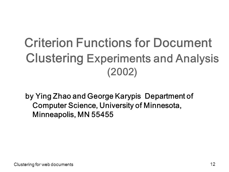 Clustering for web documents 12 Criterion Functions for Document Clustering Experiments and Analysis (2002) by Ying Zhao and George Karypis Department of Computer Science, University of Minnesota, Minneapolis, MN 55455