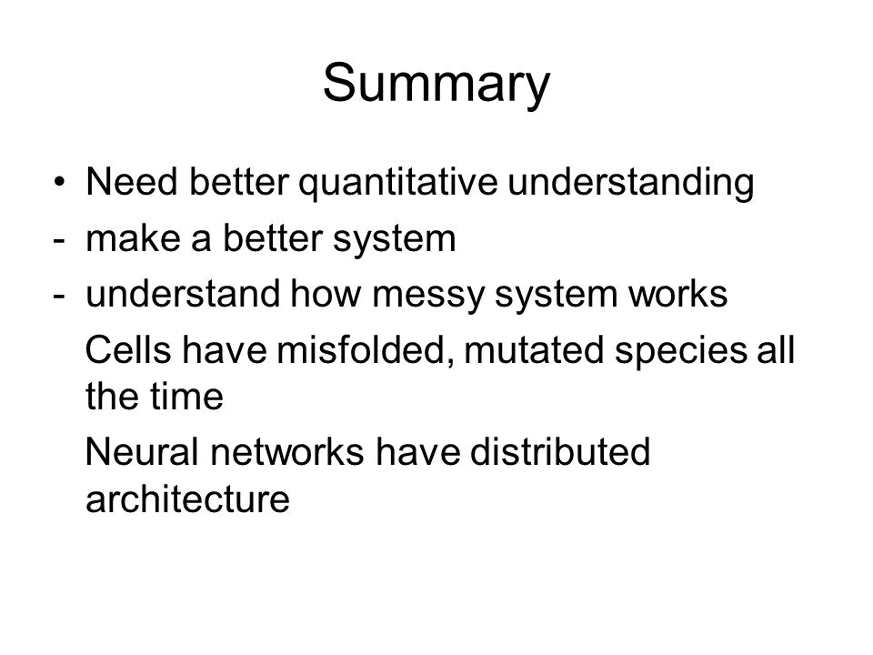 Summary Need better quantitative understanding -make a better system -understand how messy system works Cells have misfolded, mutated species all the