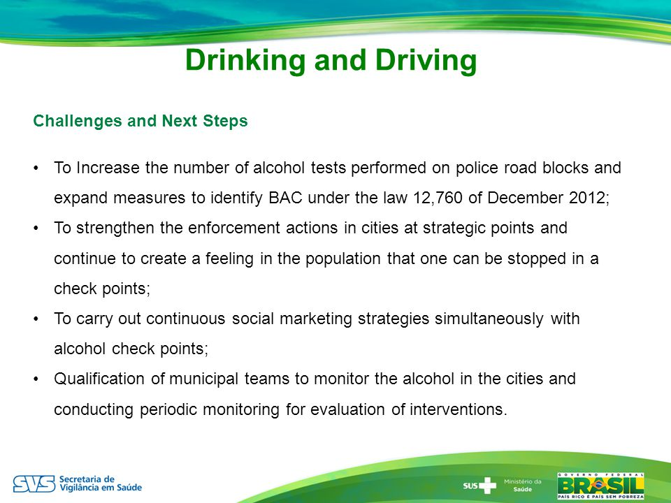 Drinking and Driving Challenges and Next Steps To Increase the number of alcohol tests performed on police road blocks and expand measures to identify BAC under the law 12,760 of December 2012; To strengthen the enforcement actions in cities at strategic points and continue to create a feeling in the population that one can be stopped in a check points; To carry out continuous social marketing strategies simultaneously with alcohol check points; Qualification of municipal teams to monitor the alcohol in the cities and conducting periodic monitoring for evaluation of interventions.