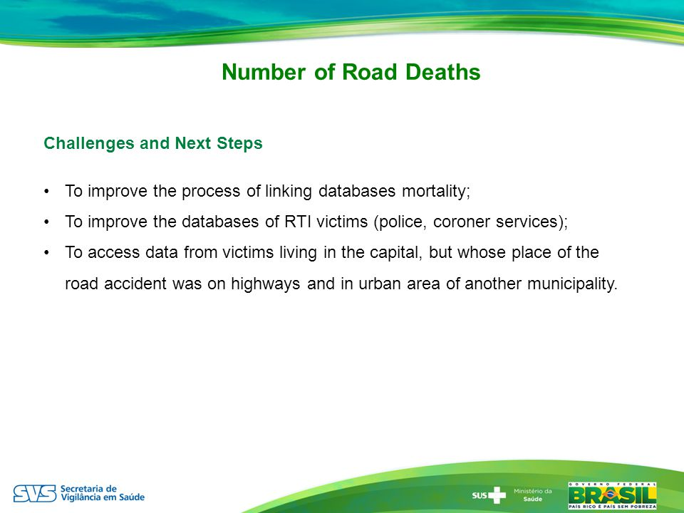 Challenges and Next Steps To improve the process of linking databases mortality; To improve the databases of RTI victims (police, coroner services); To access data from victims living in the capital, but whose place of the road accident was on highways and in urban area of ​​ another municipality.