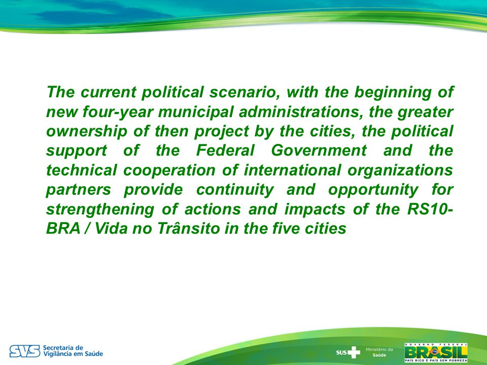 The current political scenario, with the beginning of new four-year municipal administrations, the greater ownership of then project by the cities, the political support of the Federal Government and the technical cooperation of international organizations partners provide continuity and opportunity for strengthening of actions and impacts of the RS10- BRA / Vida no Trânsito in the five cities