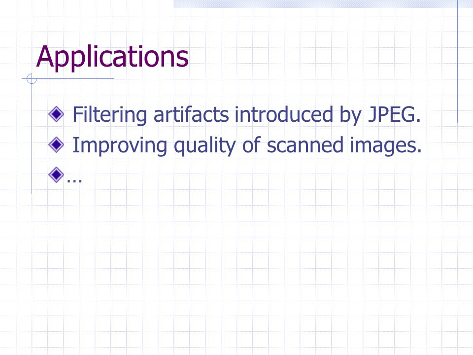 Applications Filtering artifacts introduced by JPEG. Improving quality of scanned images. …