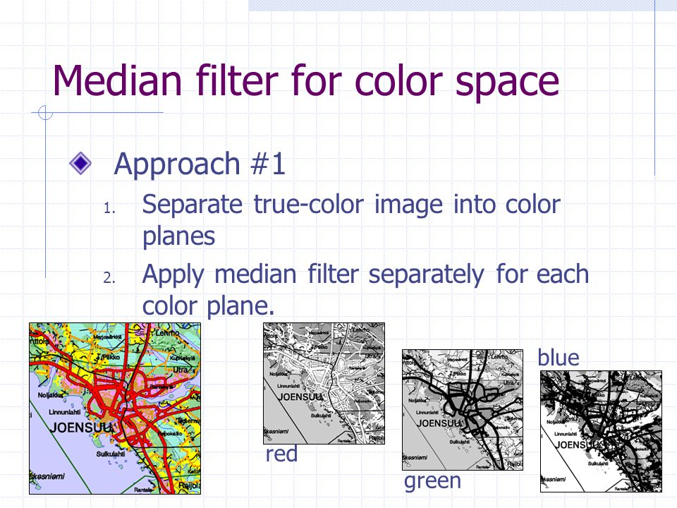 Median filter for color space Approach #1 1. Separate true-color image into color planes 2. Apply median filter separately for each color plane. red g
