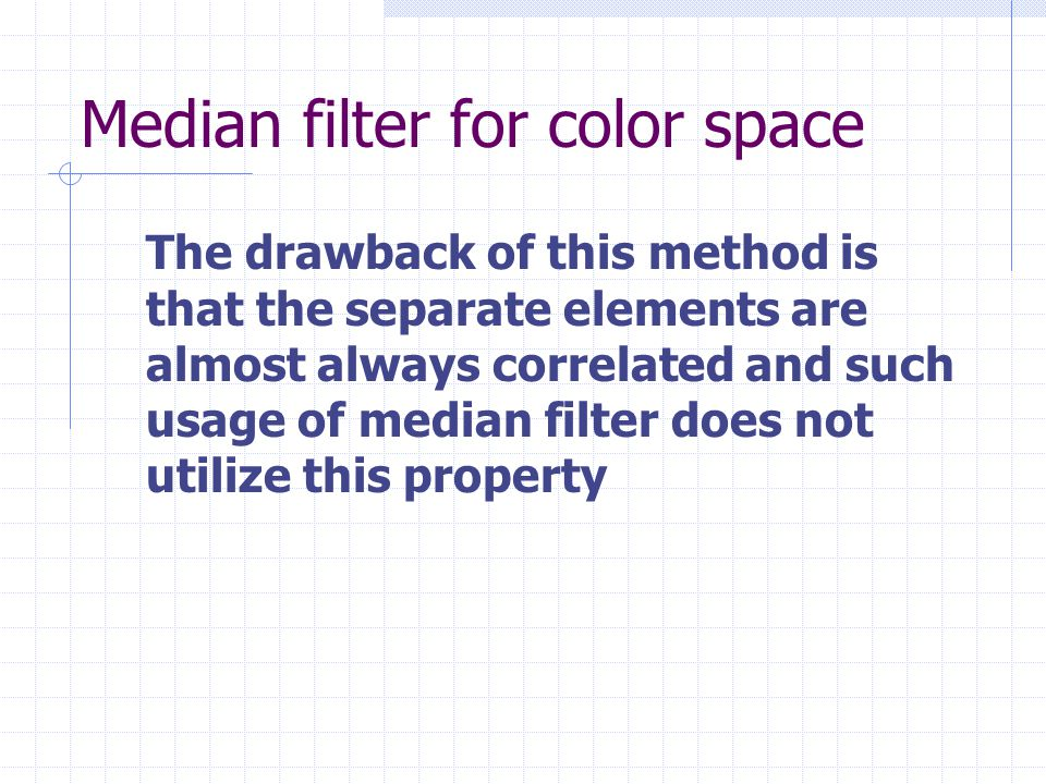 Well known method Vector median filter Each image pixel is treated as a vector.