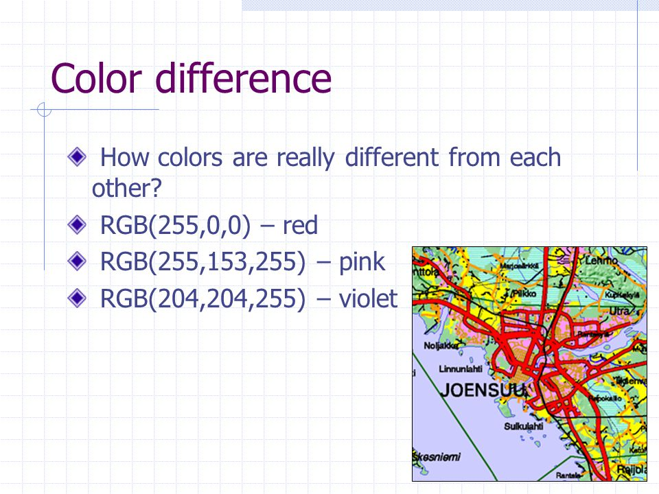 Color difference How colors are really different from each other? RGB(255,0,0) – red RGB(255,153,255) – pink RGB(204,204,255) – violet