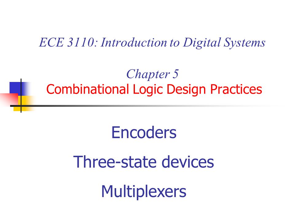 ECE 3110: Introduction to Digital Systems Chapter 5 Combinational Logic Design Practices Encoders Three-state devices Multiplexers