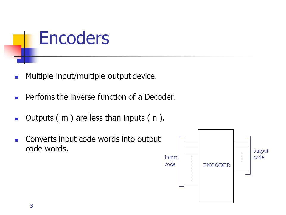 3 Encoders Multiple-input/multiple-output device. Perfoms the inverse function of a Decoder. Outputs ( m ) are less than inputs ( n ). Converts input