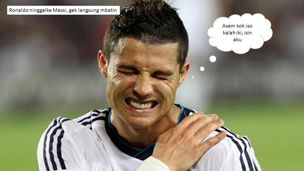 Asem kok iso kalah iki, isin aku Ronaldo ninggalke Messi, gek langsung mbatin