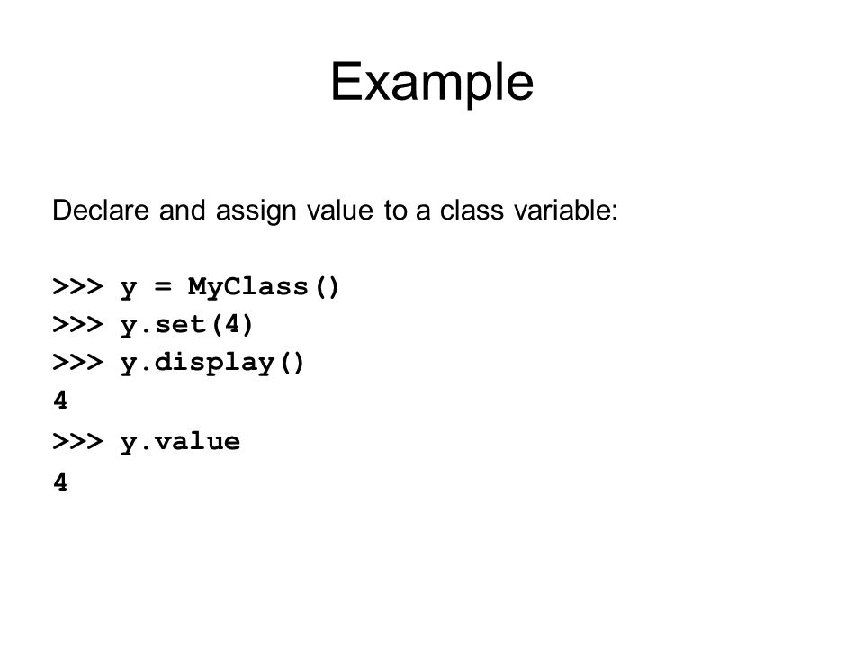 Example Declare and assign value to a class variable: >>> y = MyClass() >>> y.set(4) >>> y.display() 4 >>> y.value 4