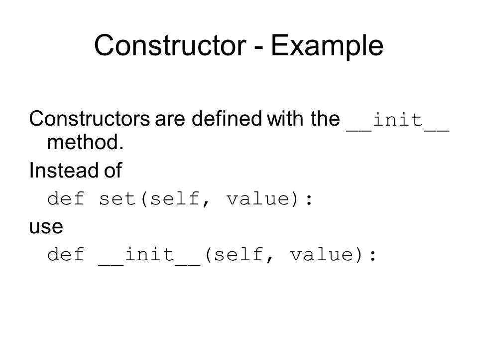 Constructor - Example Constructors are defined with the __init__ method.