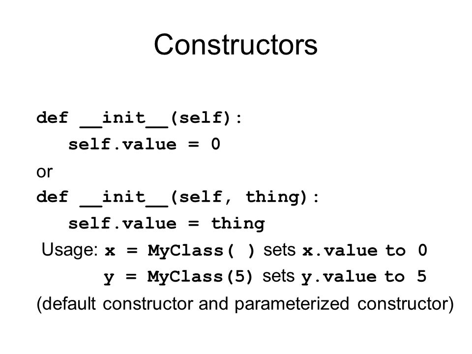Constructors def __init__(self): self.value = 0 or def __init__(self, thing): self.value = thing Usage: x = MyClass( ) sets x.value to 0 y = MyClass(5) sets y.value to 5 (default constructor and parameterized constructor)