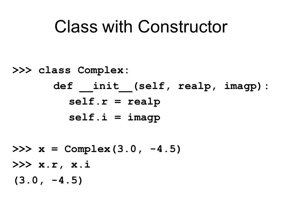 Class with Constructor >>> class Complex: def __init__(self, realp, imagp): self.r = realp self.i = imagp >>> x = Complex(3.0, -4.5) >>> x.r, x.i (3.0, -4.5)