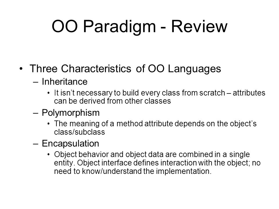 OO Paradigm - Review Three Characteristics of OO Languages –Inheritance It isn't necessary to build every class from scratch – attributes can be derived from other classes –Polymorphism The meaning of a method attribute depends on the object's class/subclass –Encapsulation Object behavior and object data are combined in a single entity.