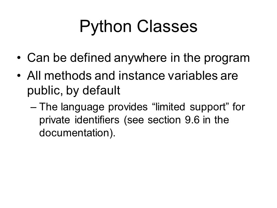 Python Classes Can be defined anywhere in the program All methods and instance variables are public, by default –The language provides limited support for private identifiers (see section 9.6 in the documentation).