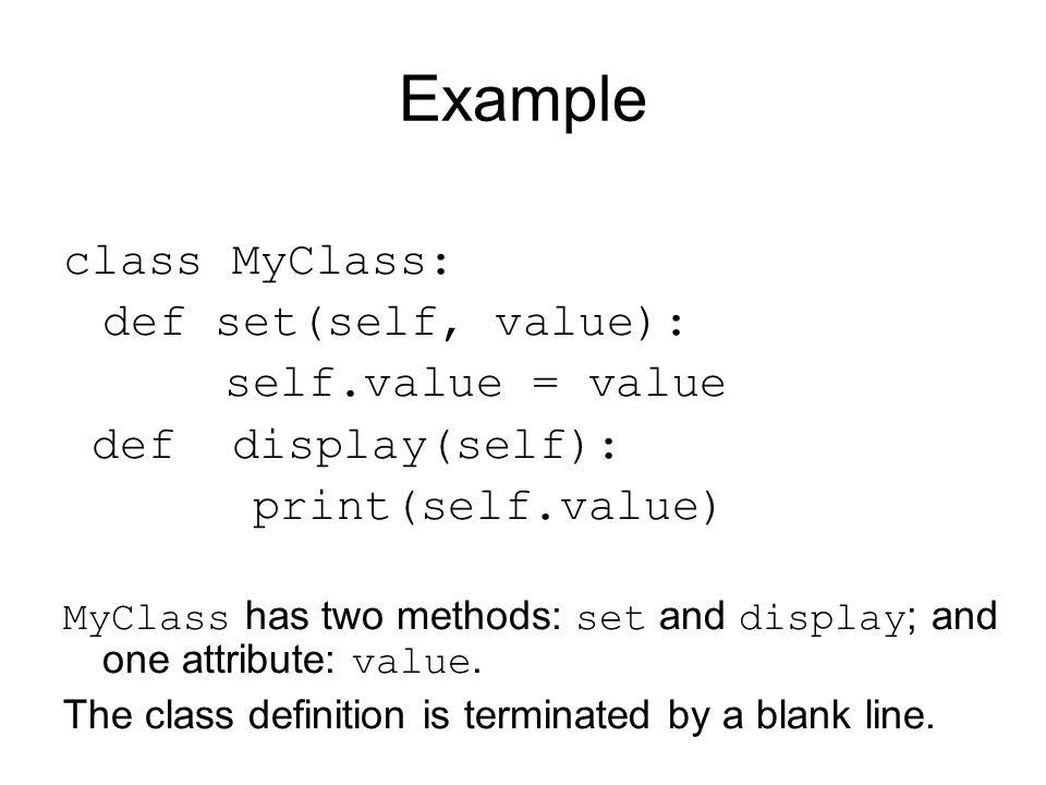 Example class MyClass: def set(self, value): self.value = value def display(self): print(self.value) MyClass has two methods: set and display ; and one attribute: value.
