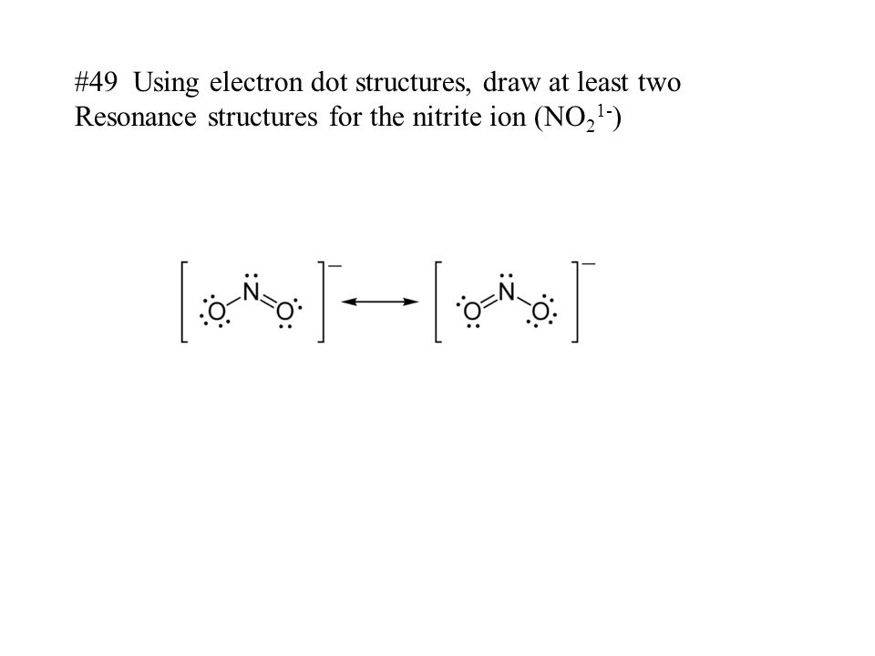 #49 Using electron dot structures, draw at least two Resonance structures for the nitrite ion (NO 2 1- )