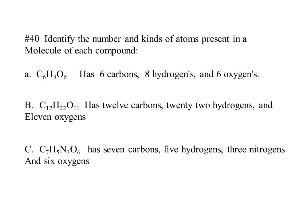 #40 Identify the number and kinds of atoms present in a Molecule of each compound: a. C 6 H 8 O 6 Has 6 carbons, 8 hydrogen's, and 6 oxygen's. B.C 12