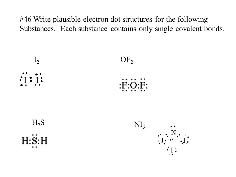 #46 Write plausible electron dot structures for the following Substances. Each substance contains only single covalent bonds. I2I2 NI 3 OF 2 H2SH2S