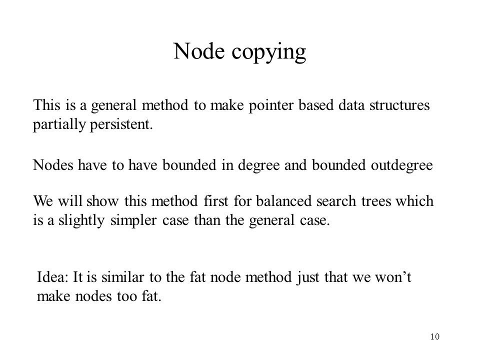 10 Node copying This is a general method to make pointer based data structures partially persistent. Idea: It is similar to the fat node method just t