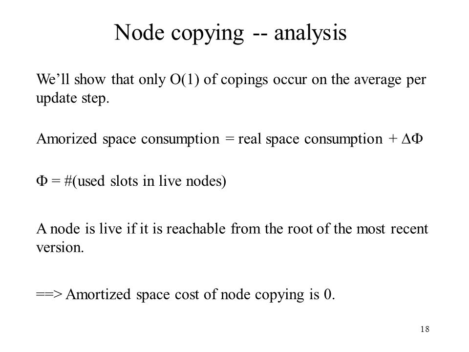 18 Node copying -- analysis We'll show that only O(1) of copings occur on the average per update step. Amorized space consumption = real space consump