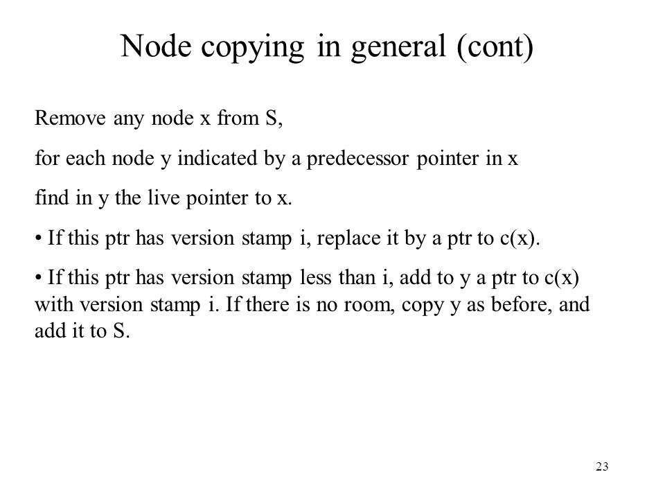 23 Node copying in general (cont) Remove any node x from S, for each node y indicated by a predecessor pointer in x find in y the live pointer to x. I