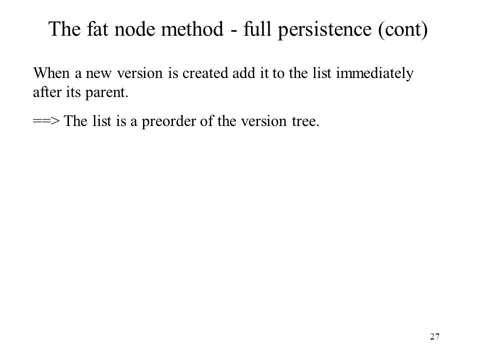 27 The fat node method - full persistence (cont) When a new version is created add it to the list immediately after its parent. ==> The list is a preo