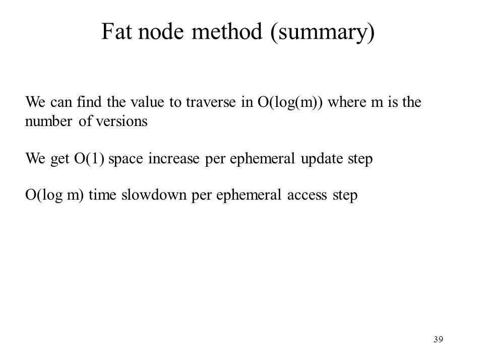 39 Fat node method (summary) We can find the value to traverse in O(log(m)) where m is the number of versions We get O(1) space increase per ephemeral