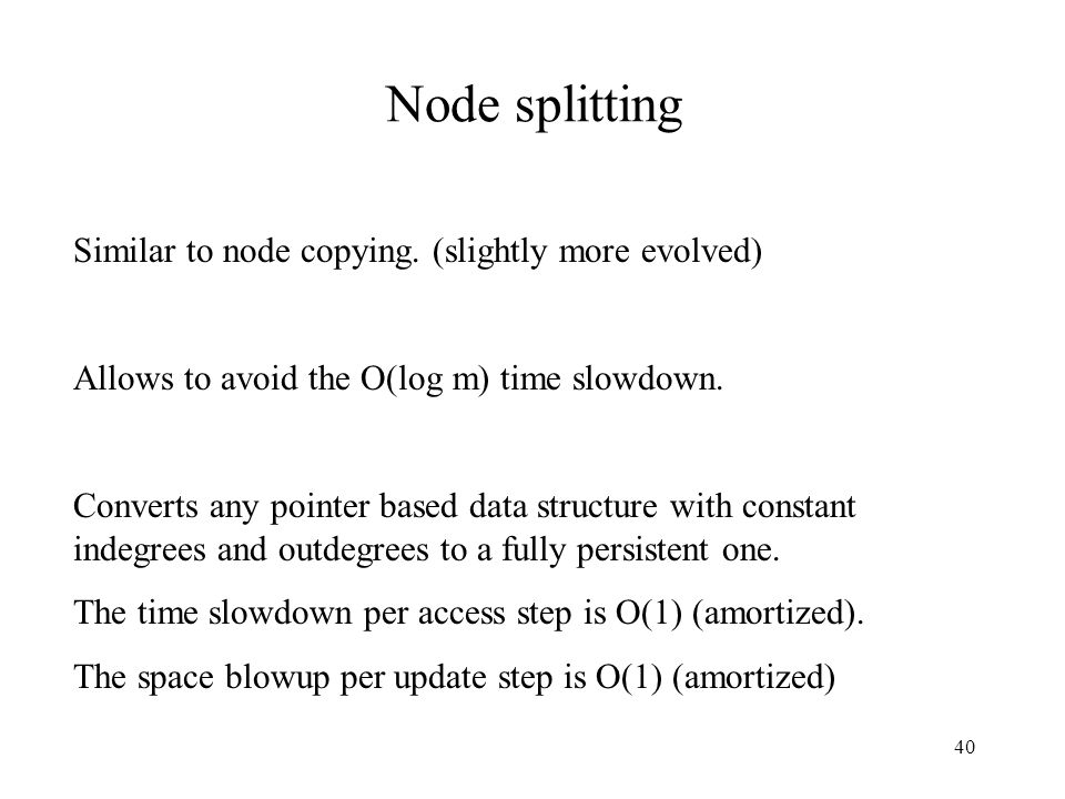 40 Node splitting Similar to node copying. (slightly more evolved) Allows to avoid the O(log m) time slowdown. Converts any pointer based data structu