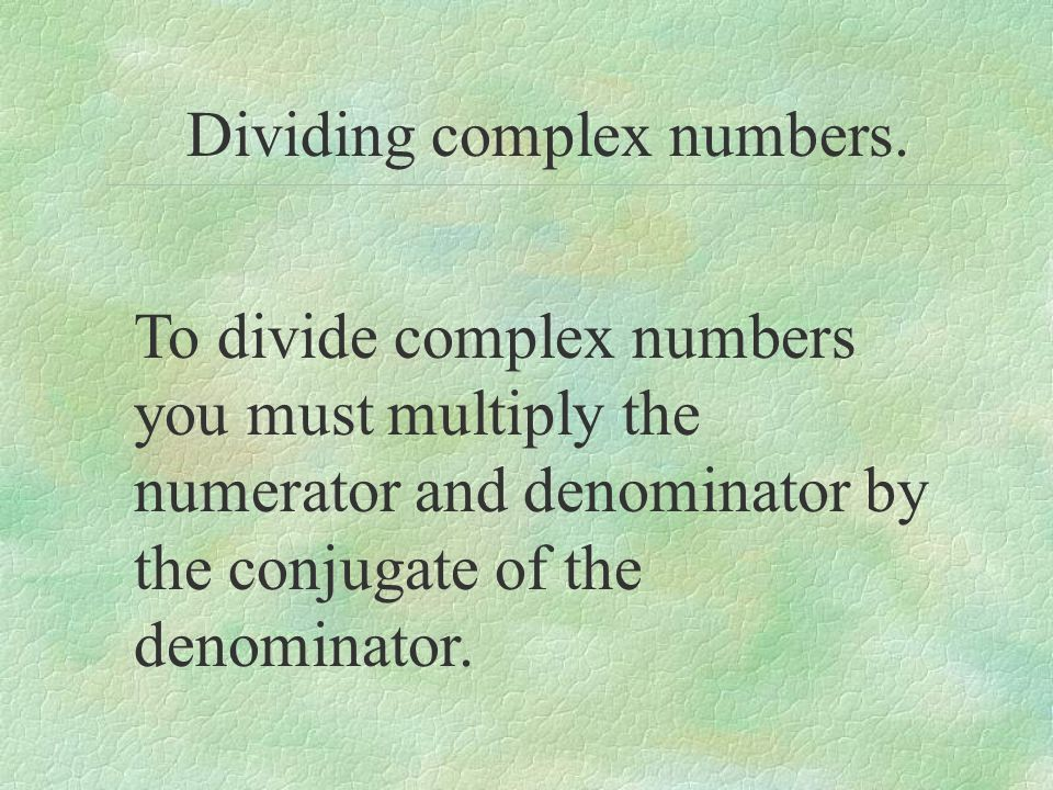 Dividing complex numbers. To divide complex numbers you must multiply the numerator and denominator by the conjugate of the denominator.