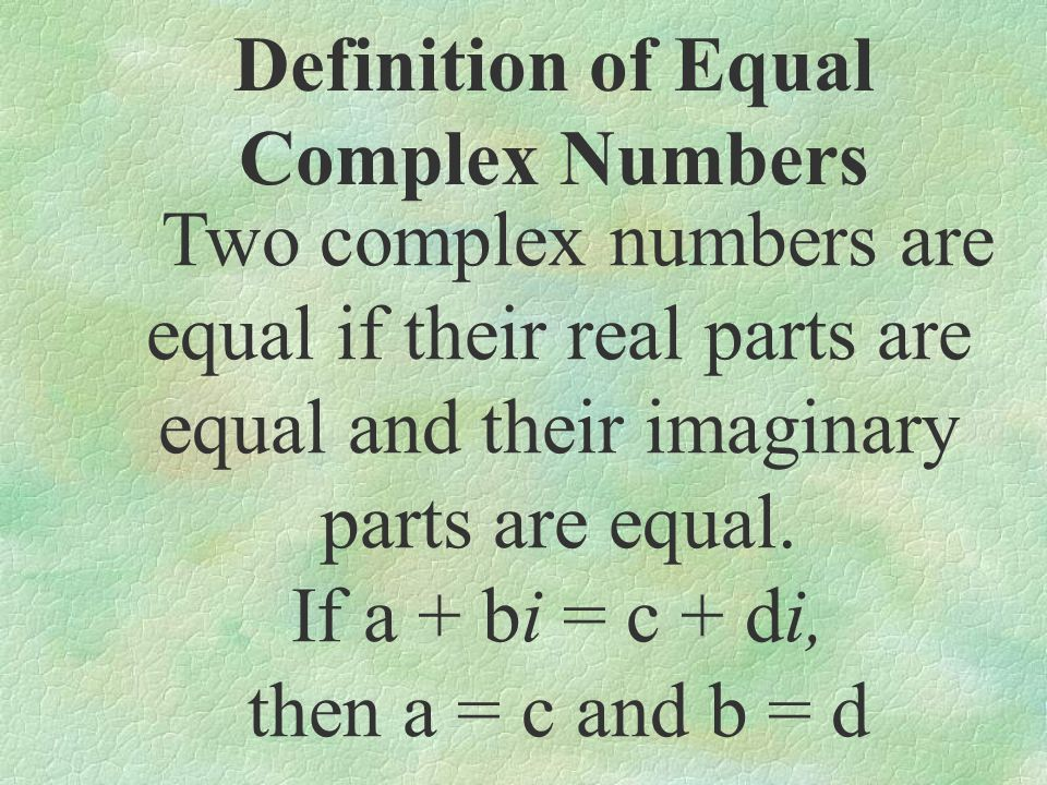 Definition of Equal Complex Numbers Two complex numbers are equal if their real parts are equal and their imaginary parts are equal. If a + bi = c + d