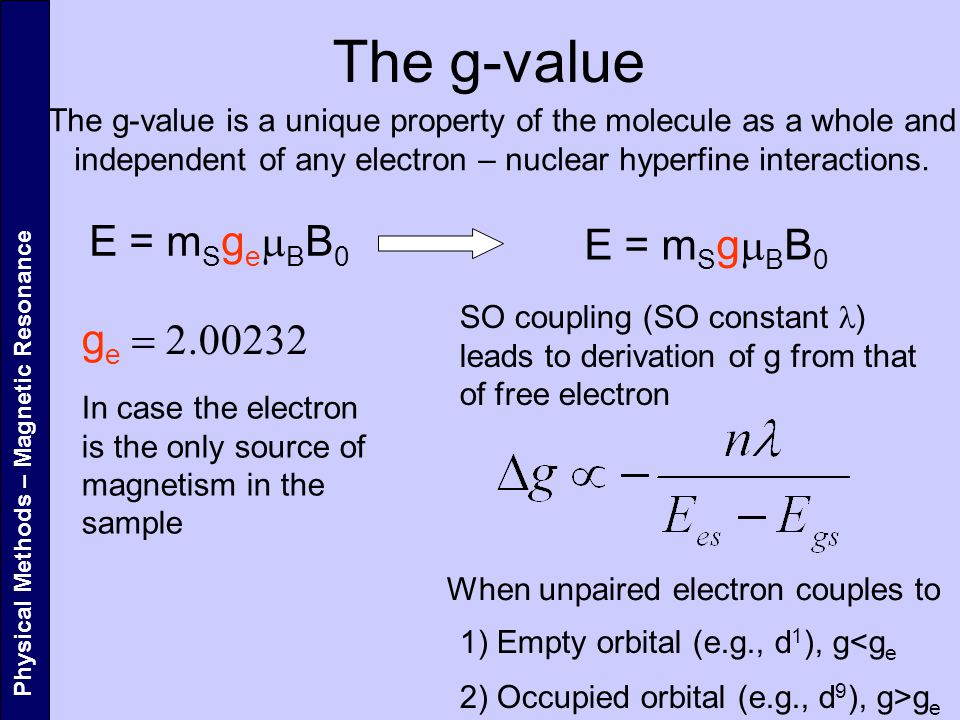 The g-value E = m S g e  B B 0 E = m S g  B B 0 g e  SO coupling (SO constant ) leads to derivation of g from that of free electron Physical Methods – Magnetic Resonance In case the electron is the only source of magnetism in the sample The g-value is a unique property of the molecule as a whole and independent of any electron – nuclear hyperfine interactions.