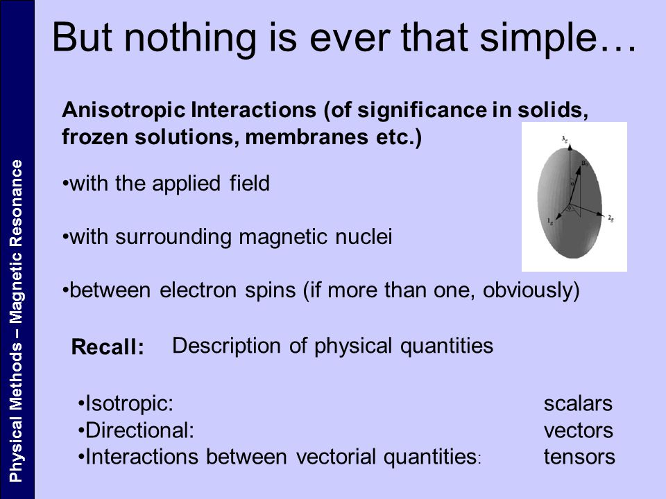 Physical Methods – Magnetic Resonance But nothing is ever that simple… Anisotropic Interactions (of significance in solids, frozen solutions, membranes etc.) with the applied field with surrounding magnetic nuclei between electron spins (if more than one, obviously) Recall: Description of physical quantities Isotropic: scalars Directional: vectors Interactions between vectorial quantities : tensors