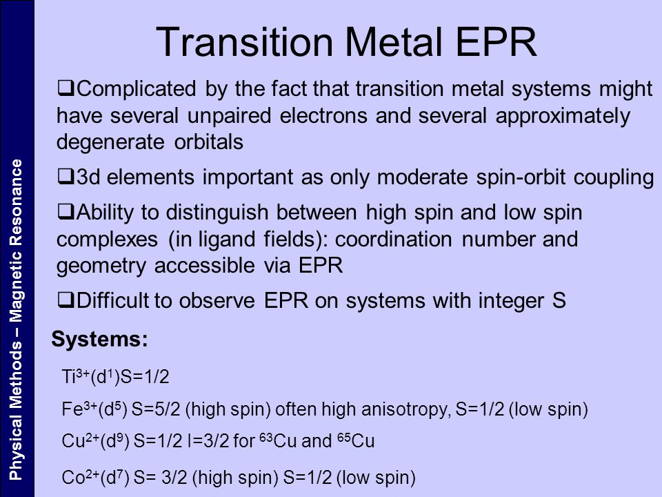 Physical Methods – Magnetic Resonance Transition Metal EPR  Complicated by the fact that transition metal systems might have several unpaired electrons and several approximately degenerate orbitals  3d elements important as only moderate spin-orbit coupling  Ability to distinguish between high spin and low spin complexes (in ligand fields): coordination number and geometry accessible via EPR  Difficult to observe EPR on systems with integer S Systems: Ti 3+ (d 1 )S=1/2 Fe 3+ (d 5 ) S=5/2 (high spin) often high anisotropy, S=1/2 (low spin) Cu 2+ (d 9 ) S=1/2 I=3/2 for 63 Cu and 65 Cu Co 2+ (d 7 ) S= 3/2 (high spin) S=1/2 (low spin)
