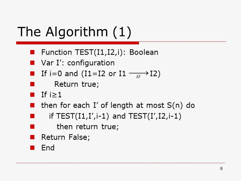 8 The Algorithm (1) Function TEST(I1,I2,i): Boolean Var I': configuration If i=0 and (I1=I2 or I1 I2) Return true; If i≥1 then for each I' of length at most S(n) do if TEST(I1,I',i-1) and TEST(I',I2,i-1) then return true; Return False; End