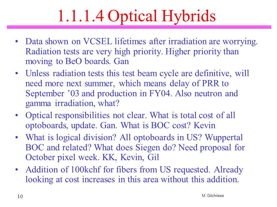 M. Gilchriese 10 1.1.1.4 Optical Hybrids Data shown on VCSEL lifetimes after irradiation are worrying. Radiation tests are very high priority. Higher