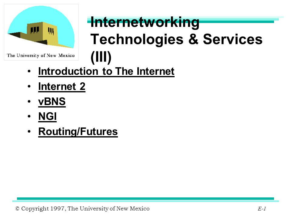 © Copyright 1997, The University of New Mexico E-2 IPv6 Solves IPv4 address limitation by extending addressing from 32 to 128 bits Improved option mechanism Address auto-configuration Support for resource allocation Enhanced Security Capabilities Provider-based unicast addresses Site-local-use addresses Link-local-use addresses