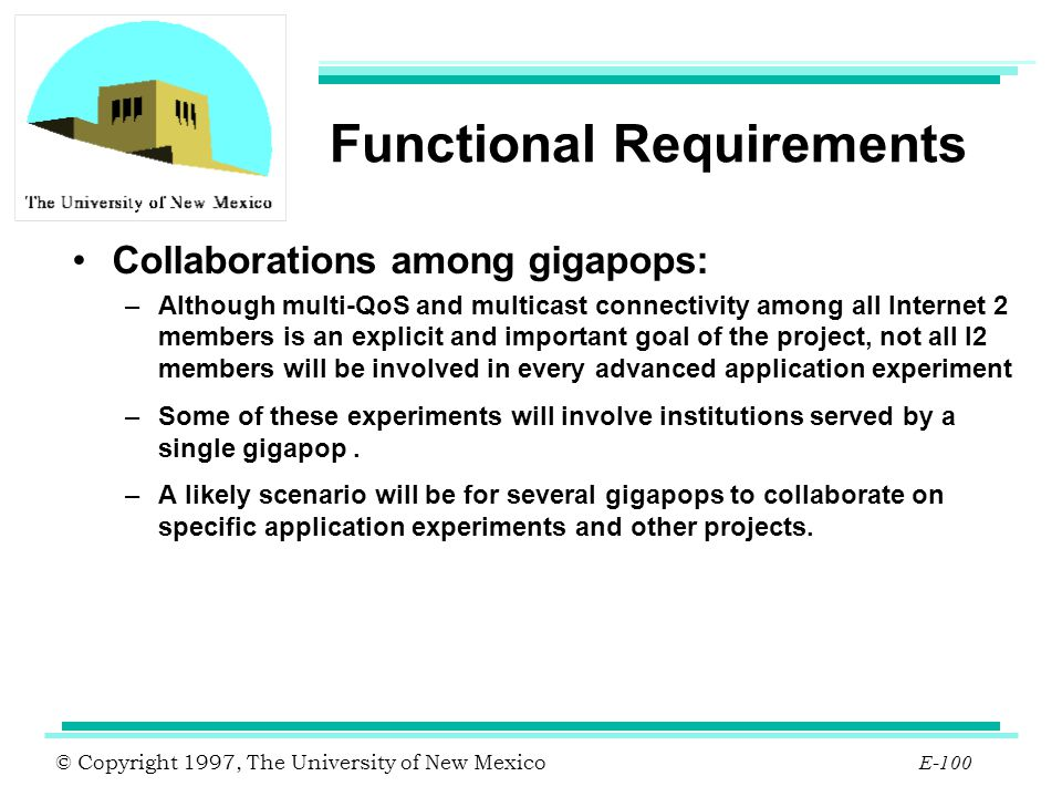 © Copyright 1997, The University of New Mexico E-100 Functional Requirements Collaborations among gigapops: –Although multi-QoS and multicast connecti