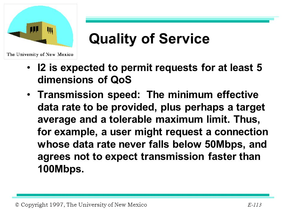 © Copyright 1997, The University of New Mexico E-113 Quality of Service I2 is expected to permit requests for at least 5 dimensions of QoS Transmissio