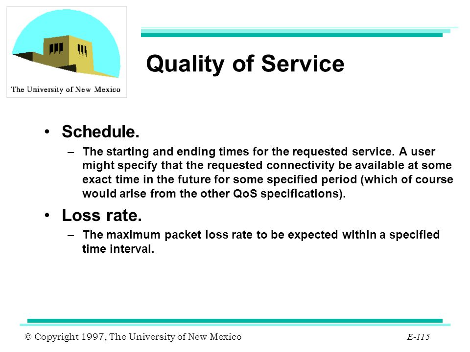 © Copyright 1997, The University of New Mexico E-115 Quality of Service Schedule. –The starting and ending times for the requested service. A user mig