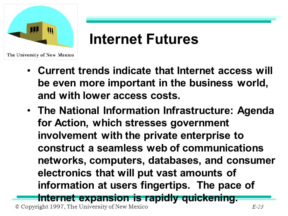 © Copyright 1997, The University of New Mexico E-23 Internet Futures Current trends indicate that Internet access will be even more important in the b