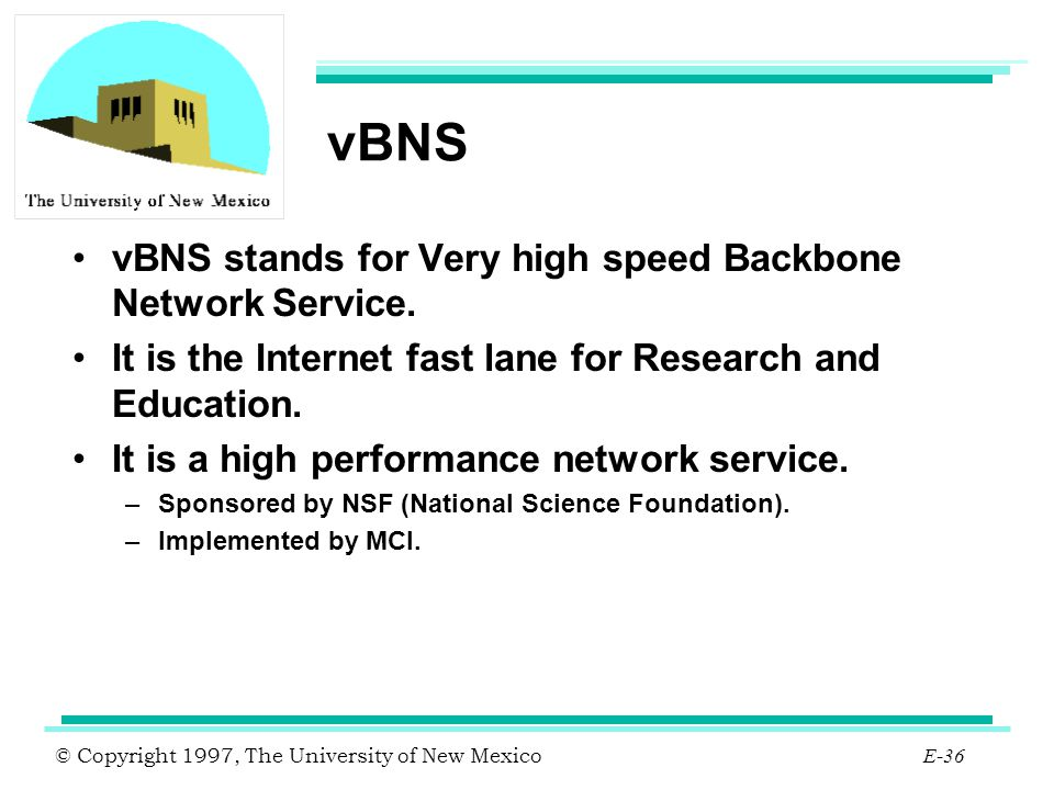 © Copyright 1997, The University of New Mexico E-36 vBNS vBNS stands for Very high speed Backbone Network Service. It is the Internet fast lane for Re