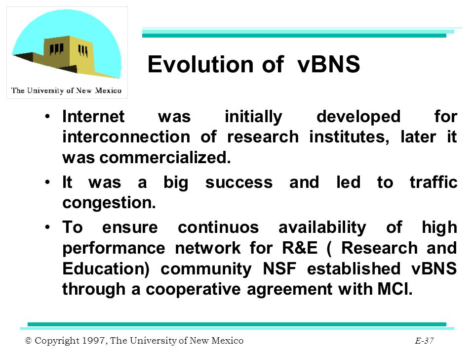 © Copyright 1997, The University of New Mexico E-37 Evolution of vBNS Internet was initially developed for interconnection of research institutes, lat