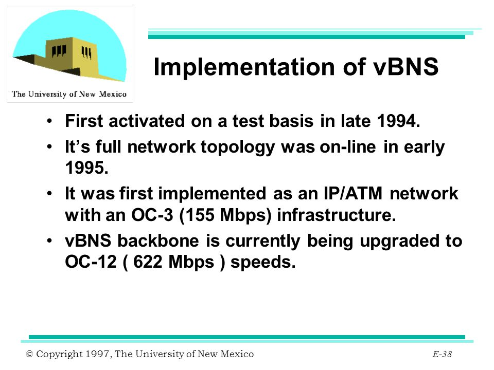 © Copyright 1997, The University of New Mexico E-38 Implementation of vBNS First activated on a test basis in late 1994. It's full network topology wa