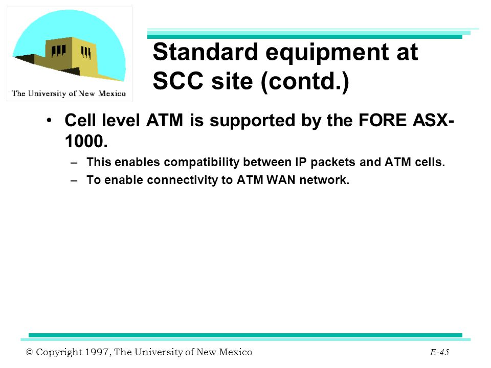 © Copyright 1997, The University of New Mexico E-45 Standard equipment at SCC site (contd.) Cell level ATM is supported by the FORE ASX- 1000. –This e