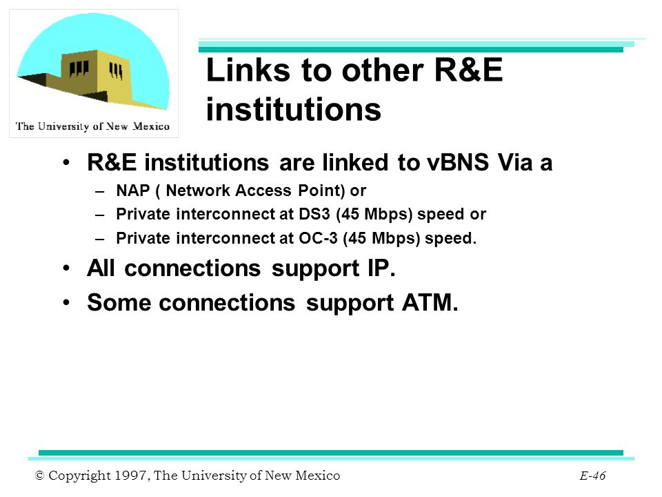 © Copyright 1997, The University of New Mexico E-46 Links to other R&E institutions R&E institutions are linked to vBNS Via a –NAP ( Network Access Po